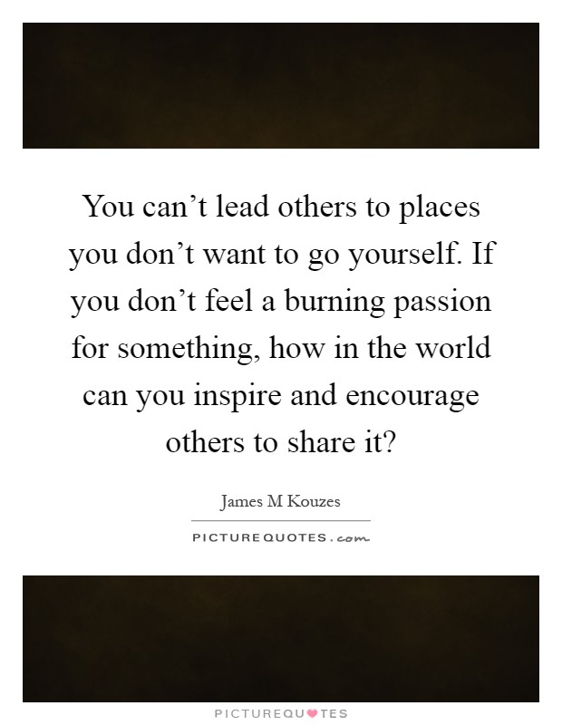You can't lead others to places you don't want to go yourself. If you don't feel a burning passion for something, how in the world can you inspire and encourage others to share it? Picture Quote #1