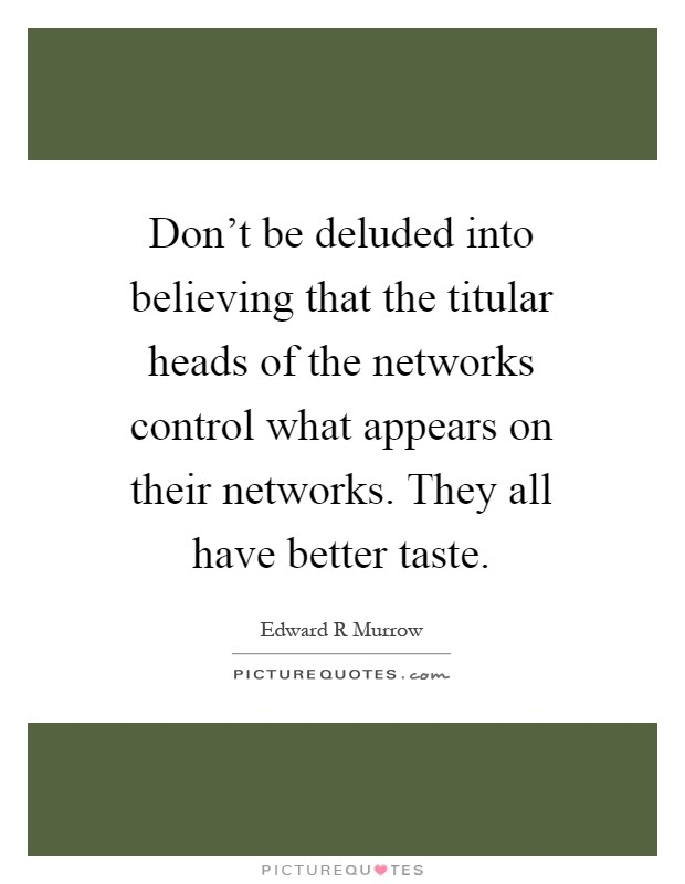 Don't be deluded into believing that the titular heads of the networks control what appears on their networks. They all have better taste Picture Quote #1