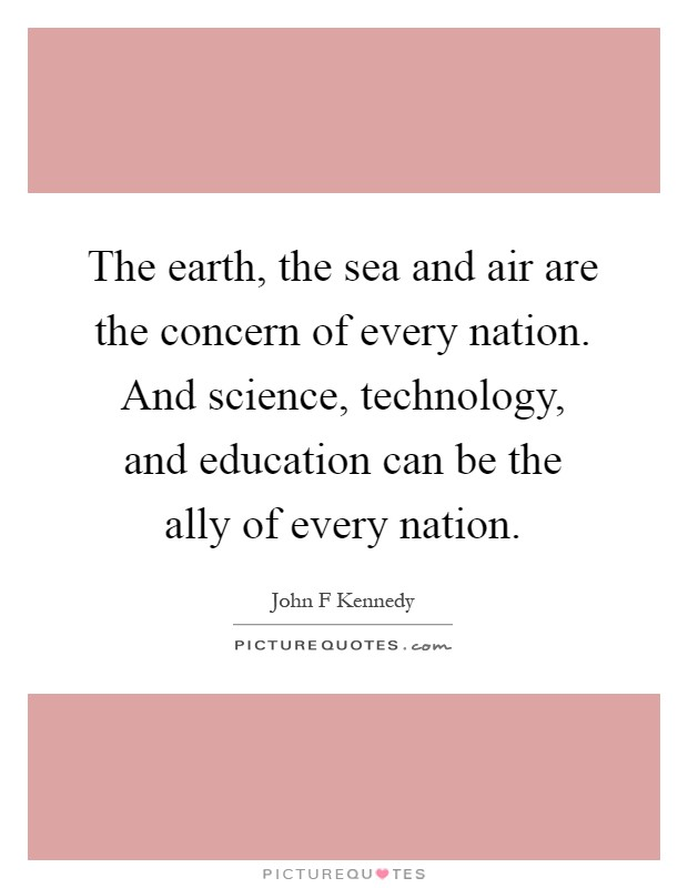 The earth, the sea and air are the concern of every nation. And science, technology, and education can be the ally of every nation Picture Quote #1