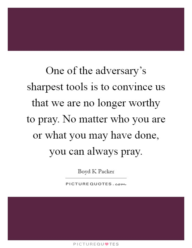 One of the adversary's sharpest tools is to convince us that we are no longer worthy to pray. No matter who you are or what you may have done, you can always pray Picture Quote #1