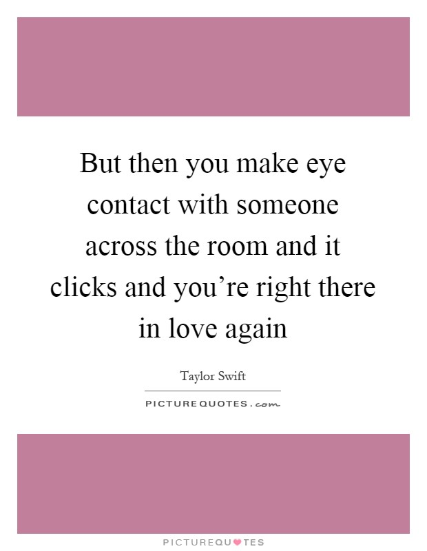 But then you make eye contact with someone across the room and it clicks and you're right there in love again Picture Quote #1
