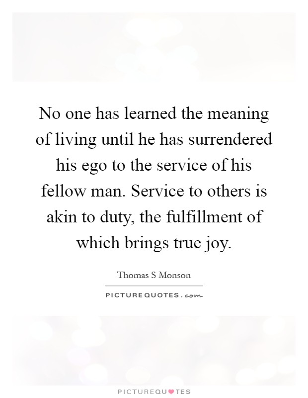 No one has learned the meaning of living until he has surrendered his ego to the service of his fellow man. Service to others is akin to duty, the fulfillment of which brings true joy Picture Quote #1