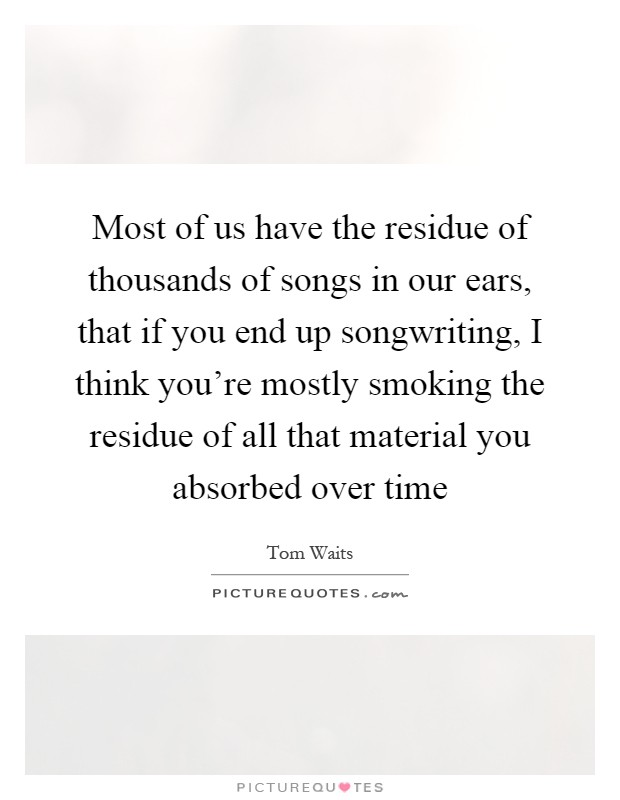 Most of us have the residue of thousands of songs in our ears, that if you end up songwriting, I think you're mostly smoking the residue of all that material you absorbed over time Picture Quote #1