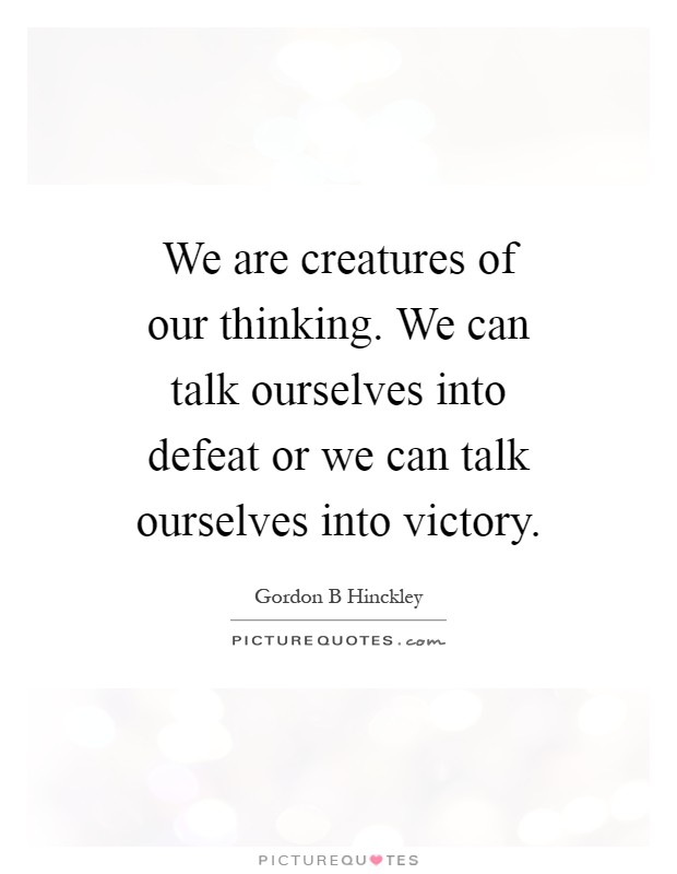 We are creatures of our thinking. We can talk ourselves into defeat or we can talk ourselves into victory Picture Quote #1