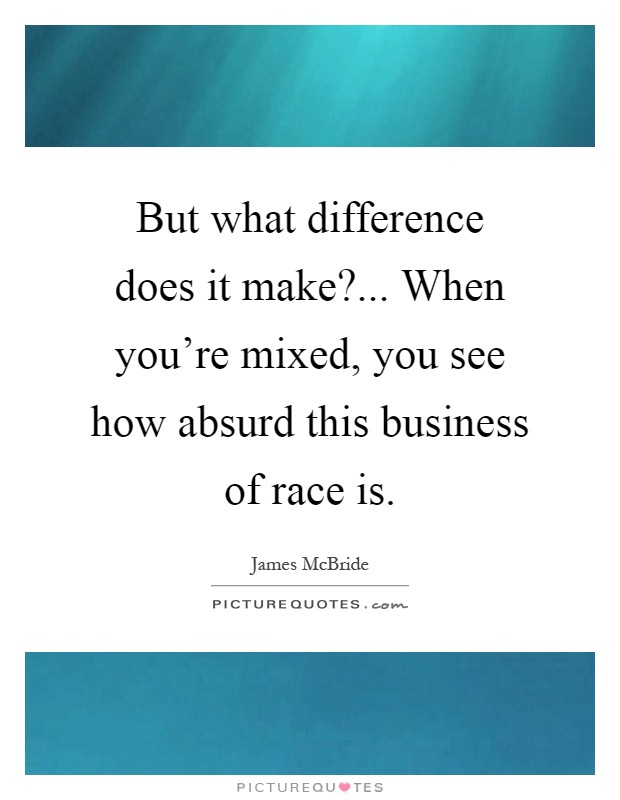 But what difference does it make?... When you're mixed, you see how absurd this business of race is Picture Quote #1