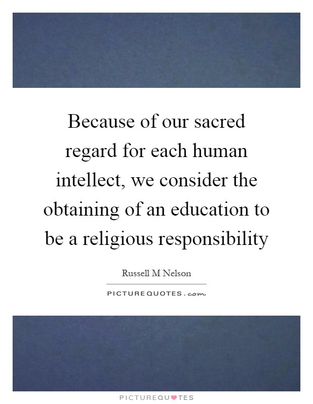 Because of our sacred regard for each human intellect, we consider the obtaining of an education to be a religious responsibility Picture Quote #1