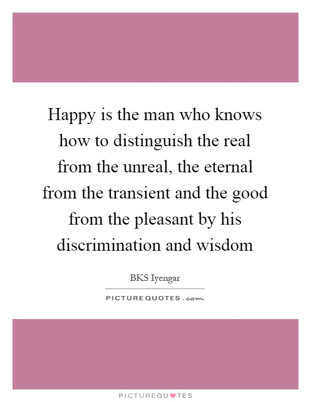 Happy is the man who knows how to distinguish the real from the unreal, the eternal from the transient and the good from the pleasant by his discrimination and wisdom Picture Quote #1