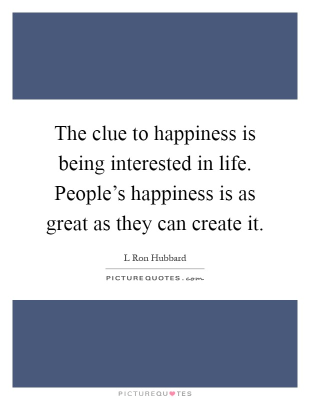 The clue to happiness is being interested in life. People's happiness is as great as they can create it Picture Quote #1