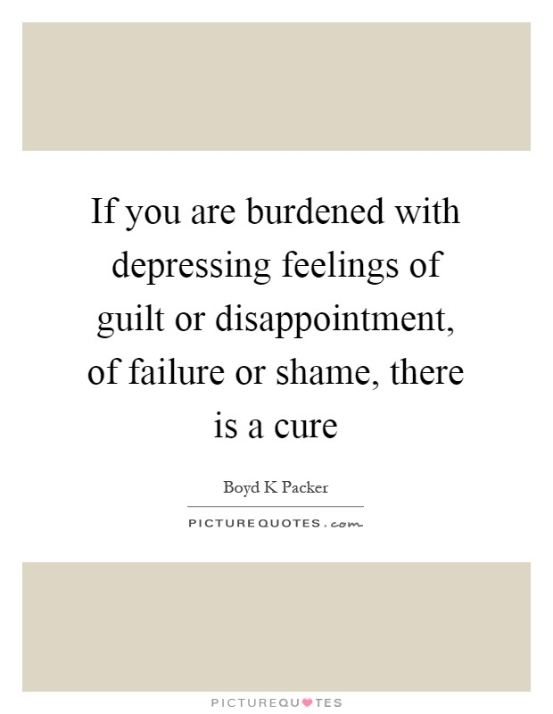 If you are burdened with depressing feelings of guilt or disappointment, of failure or shame, there is a cure Picture Quote #1