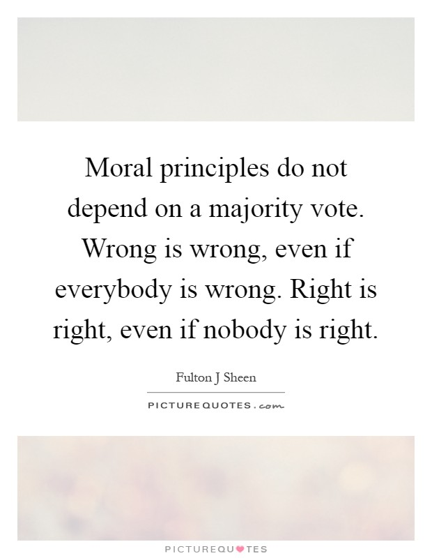 Moral principles do not depend on a majority vote. Wrong is wrong, even if everybody is wrong. Right is right, even if nobody is right Picture Quote #1