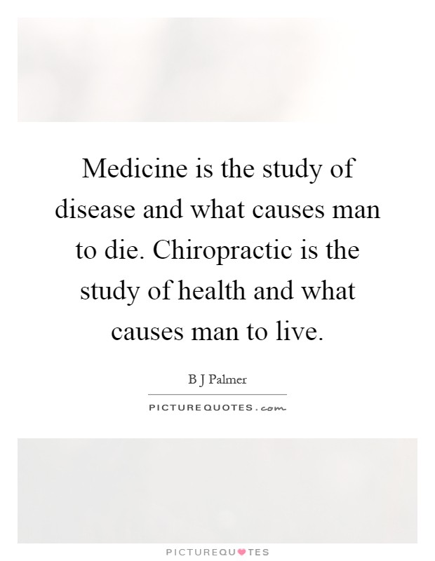 Medicine is the study of disease and what causes man to die. Chiropractic is the study of health and what causes man to live Picture Quote #1