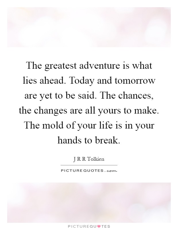The greatest adventure is what lies ahead. Today and tomorrow are yet to be said. The chances, the changes are all yours to make. The mold of your life is in your hands to break Picture Quote #1