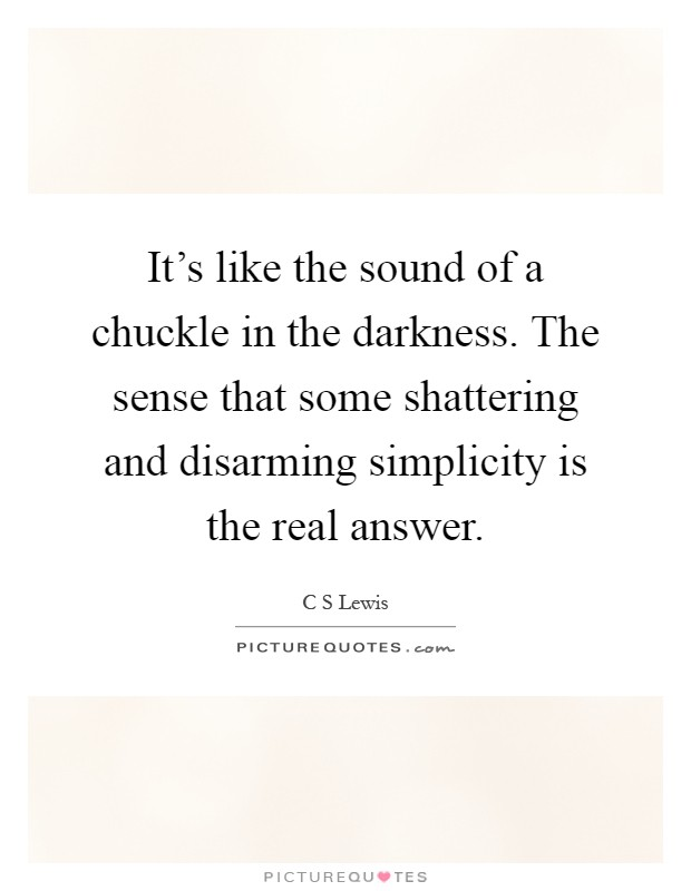 It's like the sound of a chuckle in the darkness. The sense that some shattering and disarming simplicity is the real answer Picture Quote #1