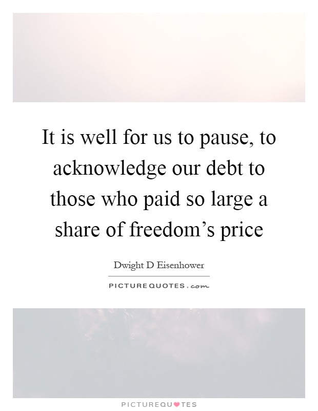 It is well for us to pause, to acknowledge our debt to those who paid so large a share of freedom's price Picture Quote #1