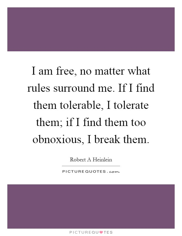 I am free, no matter what rules surround me. If I find them tolerable, I tolerate them; if I find them too obnoxious, I break them Picture Quote #1