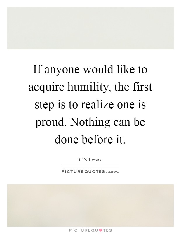 If anyone would like to acquire humility, the first step is to realize one is proud. Nothing can be done before it Picture Quote #1