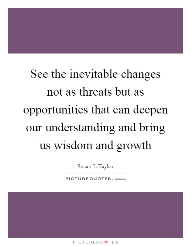 See the inevitable changes not as threats but as opportunities that can deepen our understanding and bring us wisdom and growth Picture Quote #1