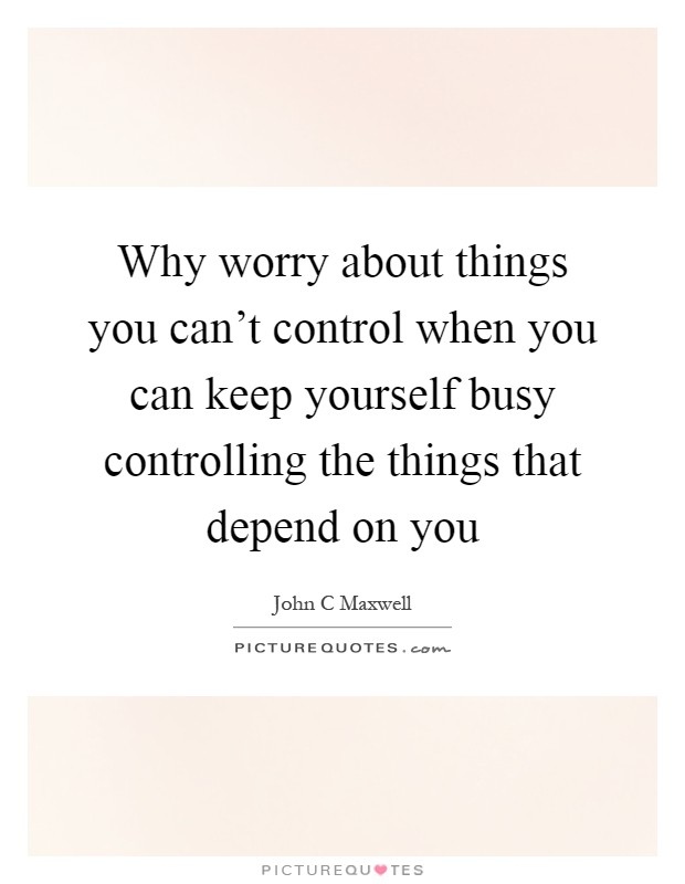 Why worry about things you can't control when you can keep yourself busy controlling the things that depend on you Picture Quote #1