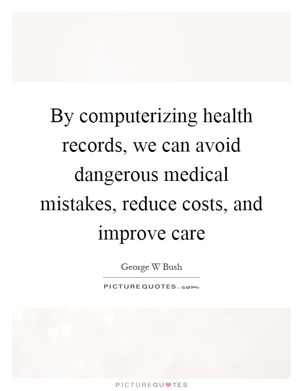 By computerizing health records, we can avoid dangerous medical mistakes, reduce costs, and improve care Picture Quote #1