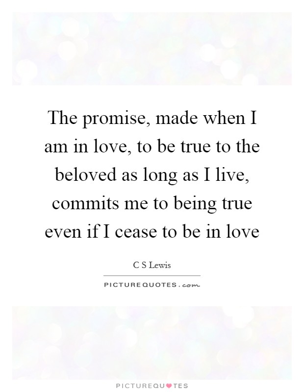 The promise, made when I am in love, to be true to the beloved as long as I live, commits me to being true even if I cease to be in love Picture Quote #1