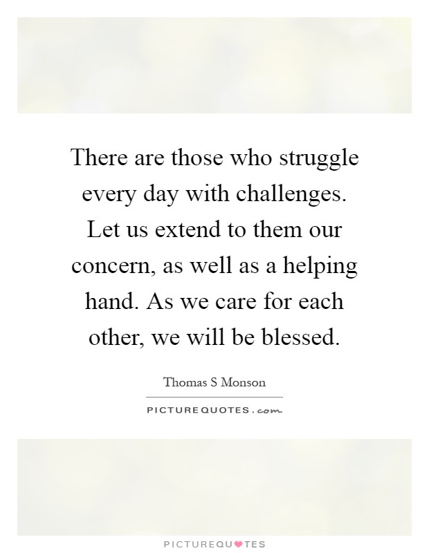 There are those who struggle every day with challenges. Let us extend to them our concern, as well as a helping hand. As we care for each other, we will be blessed Picture Quote #1