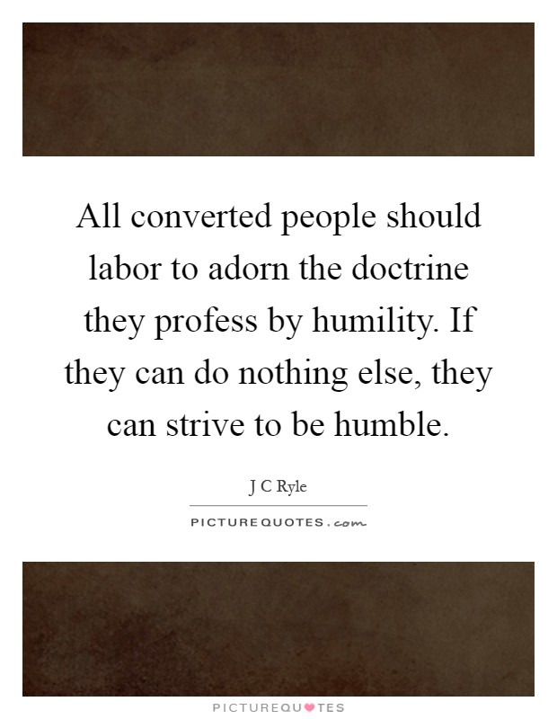 All converted people should labor to adorn the doctrine they profess by humility. If they can do nothing else, they can strive to be humble Picture Quote #1