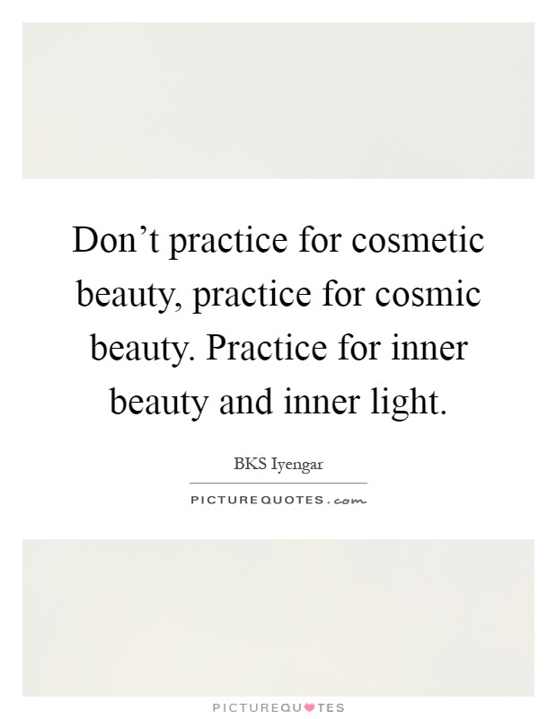 Don't practice for cosmetic beauty, practice for cosmic beauty. Practice for inner beauty and inner light Picture Quote #1