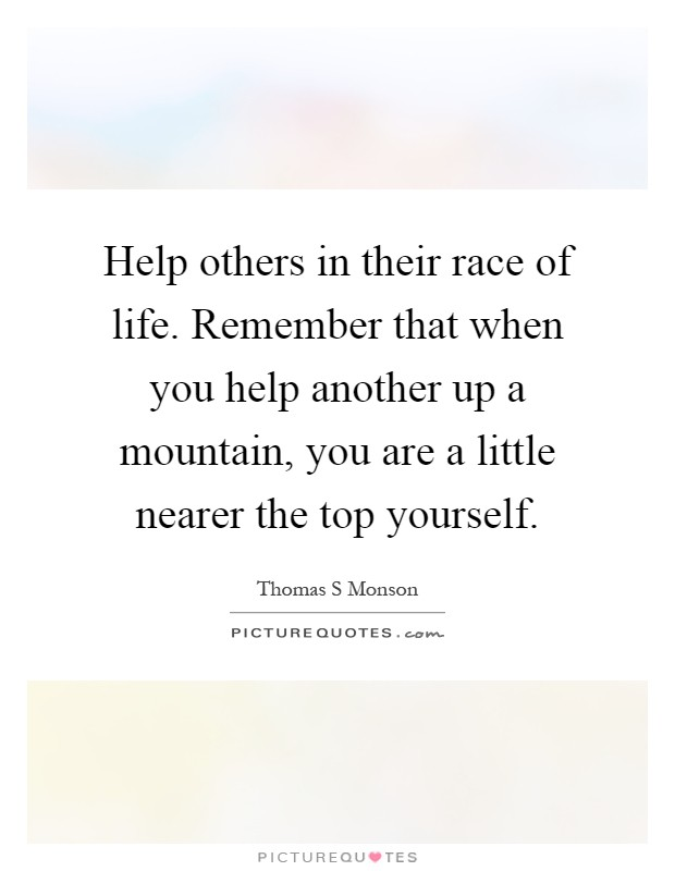 Help others in their race of life. Remember that when you help another up a mountain, you are a little nearer the top yourself Picture Quote #1
