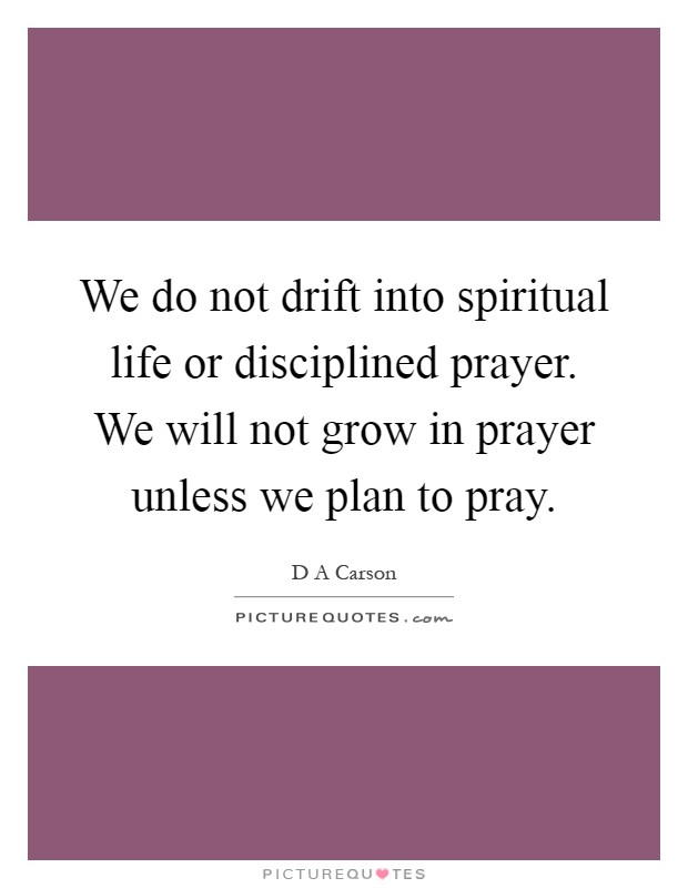 We do not drift into spiritual life or disciplined prayer. We will not grow in prayer unless we plan to pray Picture Quote #1