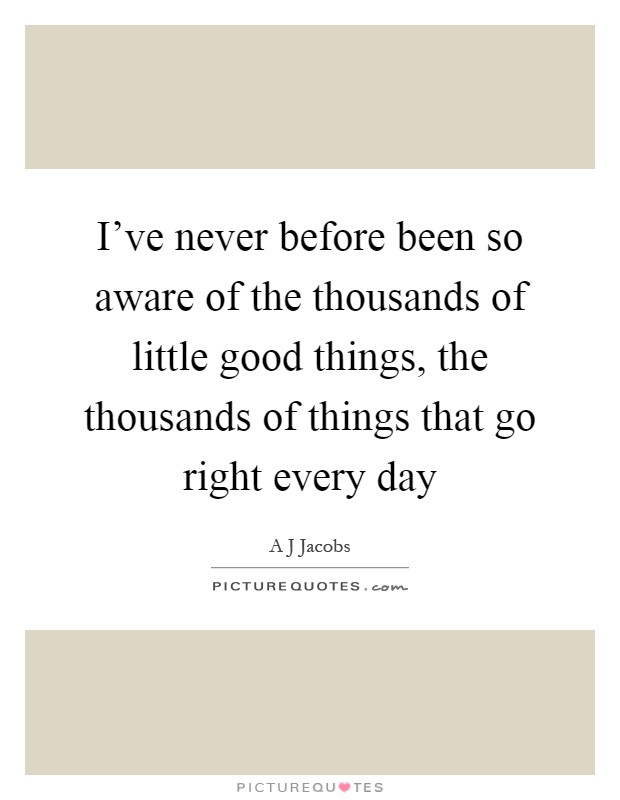 I've never before been so aware of the thousands of little good things, the thousands of things that go right every day Picture Quote #1