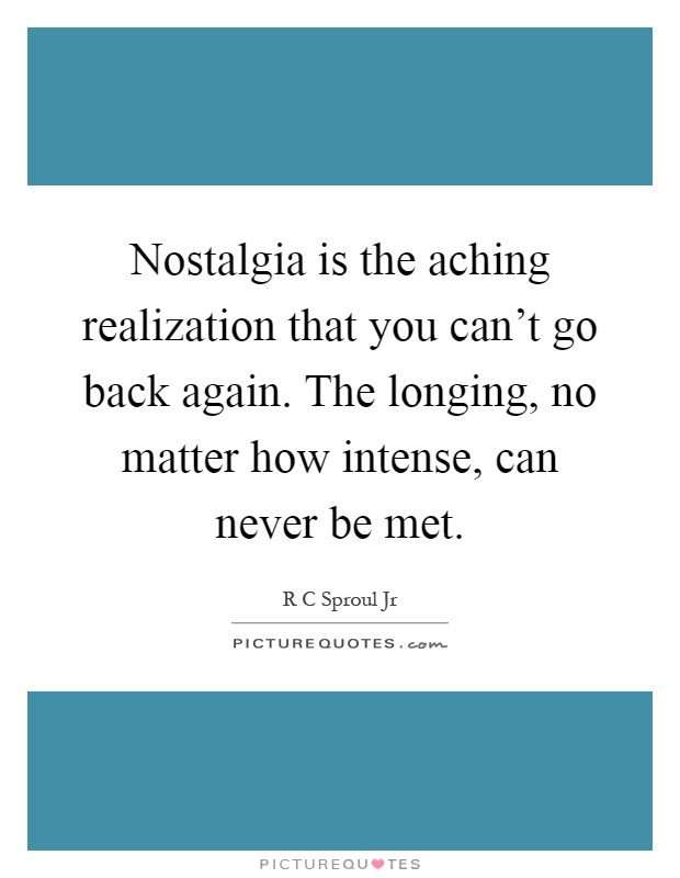 Nostalgia is the aching realization that you can't go back again. The longing, no matter how intense, can never be met Picture Quote #1