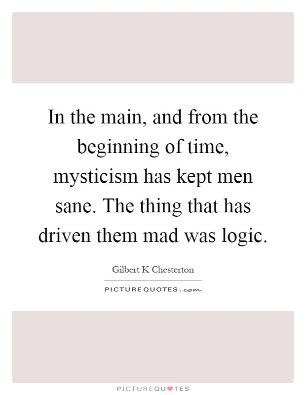 In the main, and from the beginning of time, mysticism has kept men sane. The thing that has driven them mad was logic Picture Quote #1