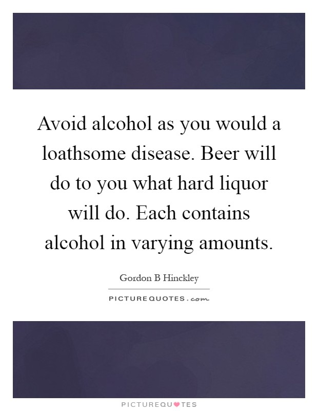 Avoid alcohol as you would a loathsome disease. Beer will do to you what hard liquor will do. Each contains alcohol in varying amounts Picture Quote #1