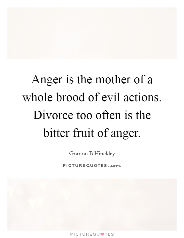 Anger is the mother of a whole brood of evil actions. Divorce too often is the bitter fruit of anger Picture Quote #1