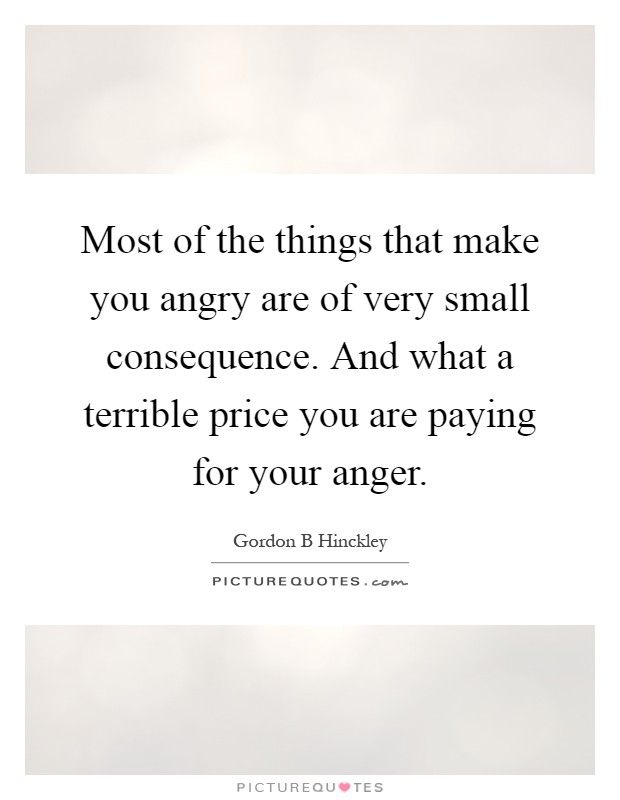 Most of the things that make you angry are of very small consequence. And what a terrible price you are paying for your anger Picture Quote #1