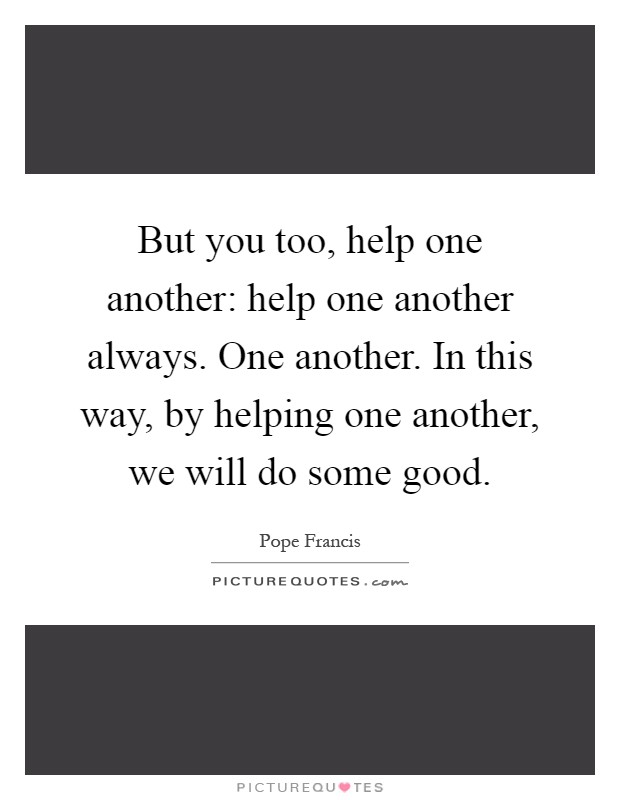 But you too, help one another: help one another always. One another. In this way, by helping one another, we will do some good Picture Quote #1