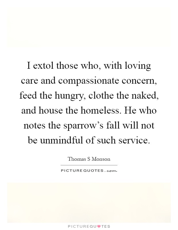 I extol those who, with loving care and compassionate concern, feed the hungry, clothe the naked, and house the homeless. He who notes the sparrow's fall will not be unmindful of such service Picture Quote #1