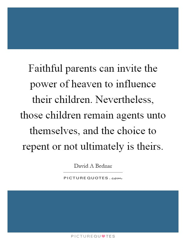 Faithful parents can invite the power of heaven to influence their children. Nevertheless, those children remain agents unto themselves, and the choice to repent or not ultimately is theirs Picture Quote #1