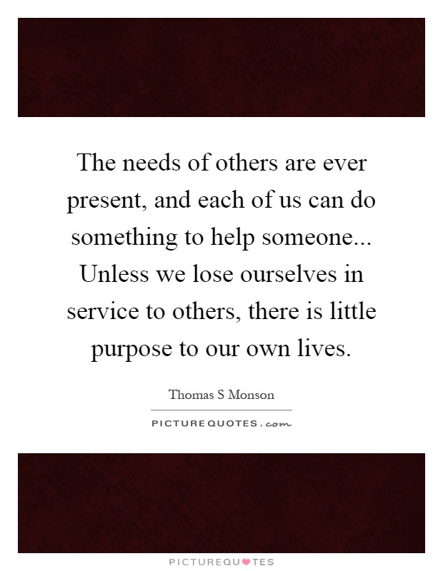 The needs of others are ever present, and each of us can do something to help someone... Unless we lose ourselves in service to others, there is little purpose to our own lives Picture Quote #1