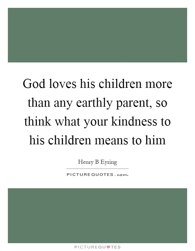 God loves his children more than any earthly parent, so think what your kindness to his children means to him Picture Quote #1