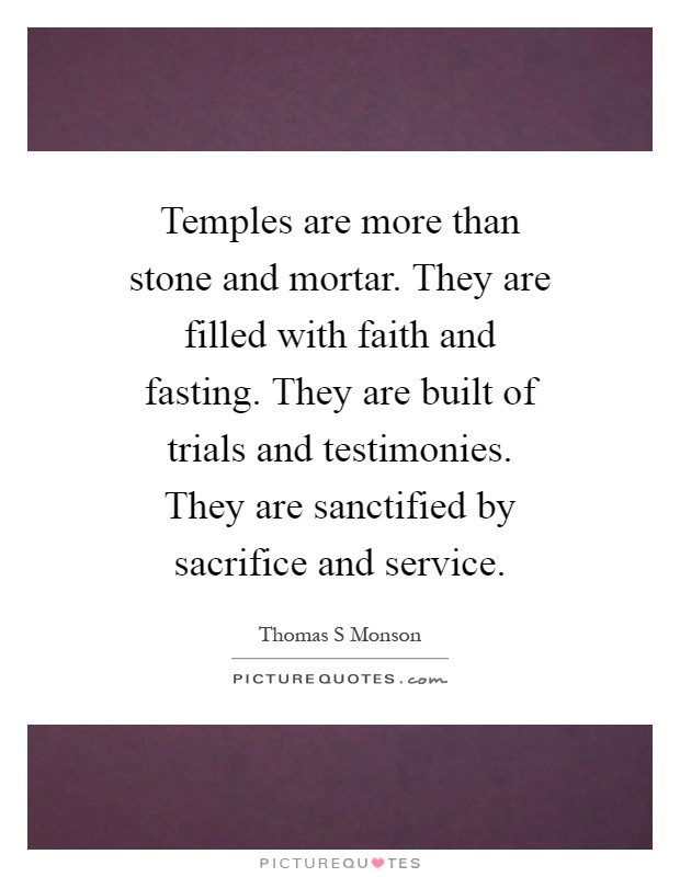 Temples are more than stone and mortar. They are filled with faith and fasting. They are built of trials and testimonies. They are sanctified by sacrifice and service Picture Quote #1