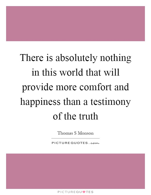 There is absolutely nothing in this world that will provide more comfort and happiness than a testimony of the truth Picture Quote #1
