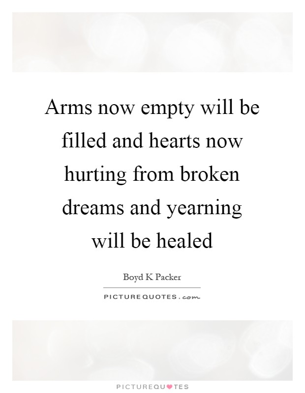 Arms now empty will be filled and hearts now hurting from broken dreams and yearning will be healed Picture Quote #1