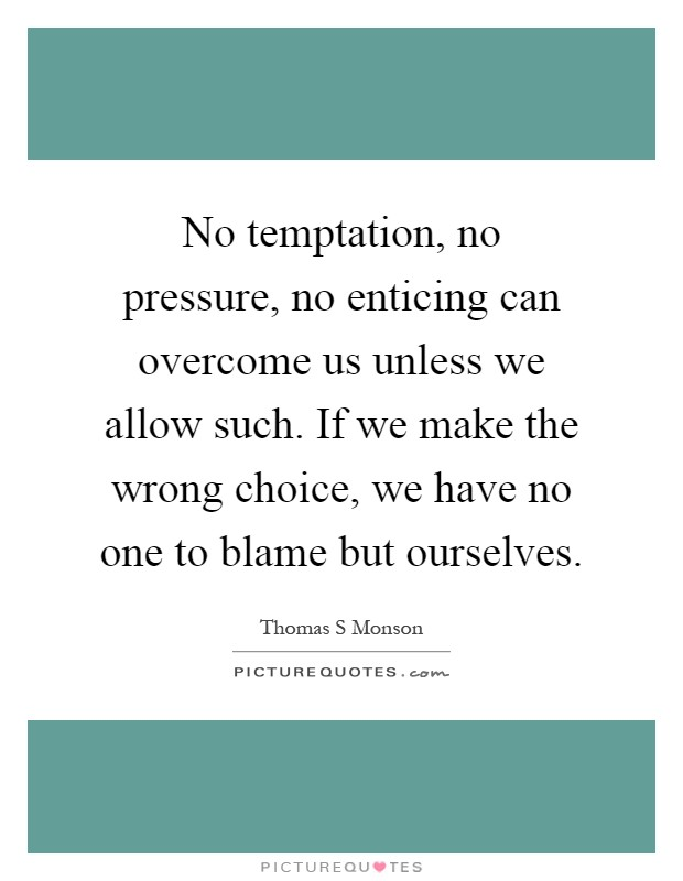No temptation, no pressure, no enticing can overcome us unless we allow such. If we make the wrong choice, we have no one to blame but ourselves Picture Quote #1