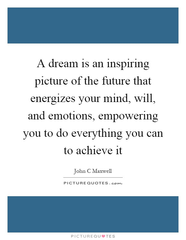 a-dream-is-an-inspiring-picture-of-the-future-that-energizes-your-mind-will-and-emotions-empowering-quote-1.jpg