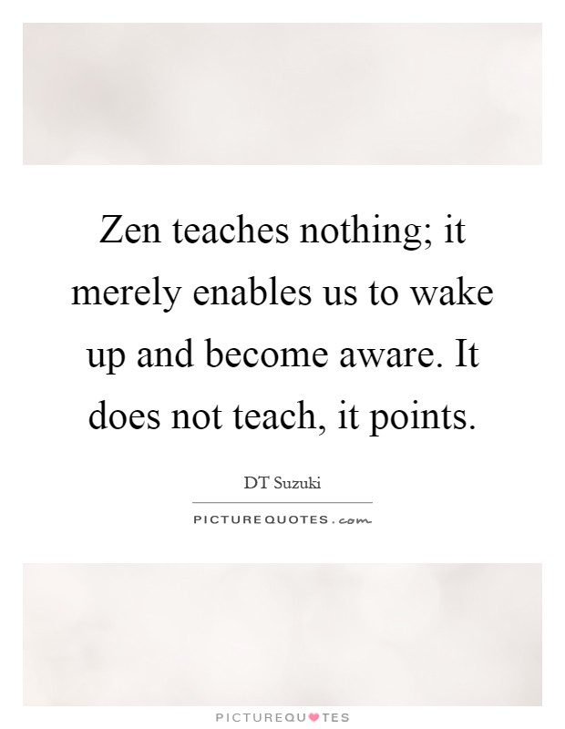 Zen teaches nothing; it merely enables us to wake up and become aware. It does not teach, it points Picture Quote #1