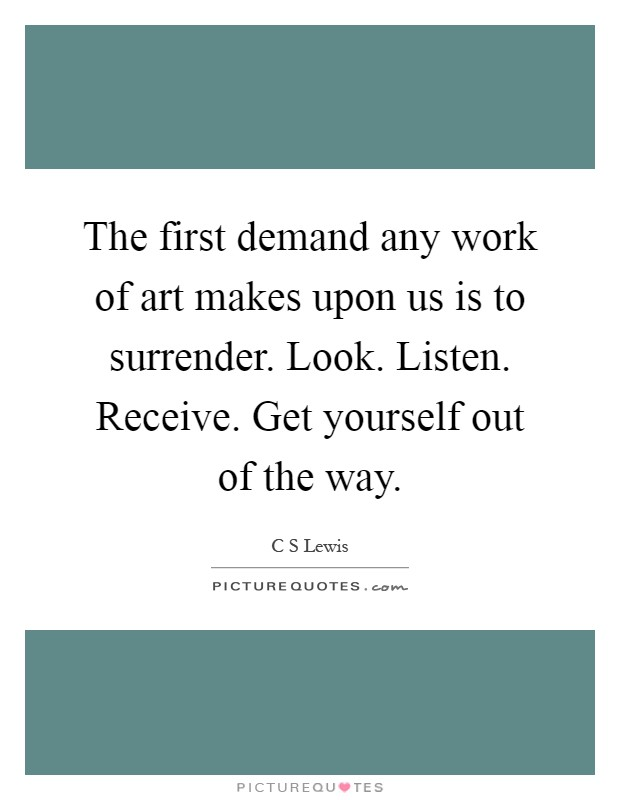The first demand any work of art makes upon us is to surrender. Look. Listen. Receive. Get yourself out of the way Picture Quote #1