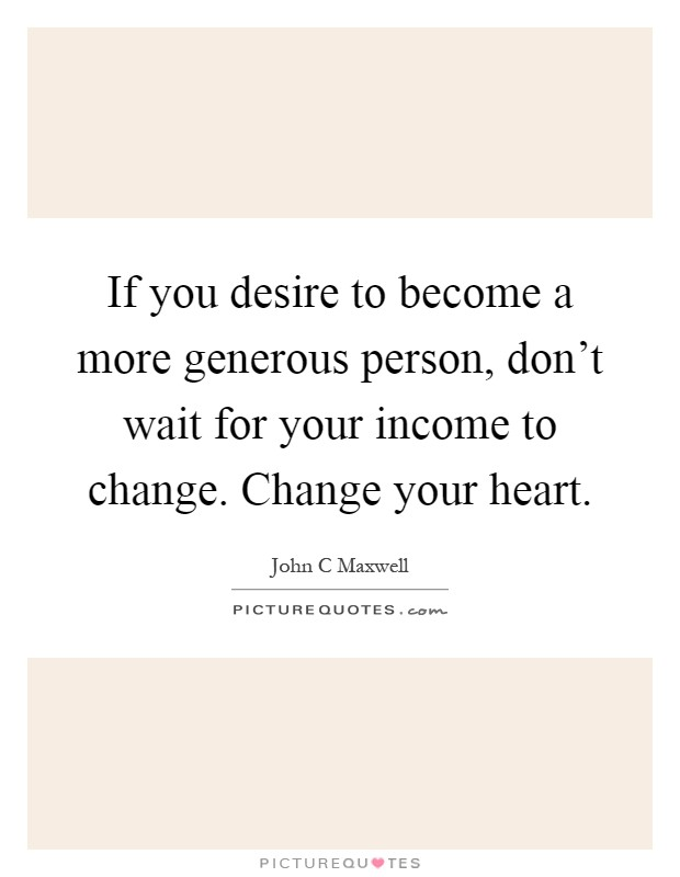 If you desire to become a more generous person, don't wait for your income to change. Change your heart Picture Quote #1