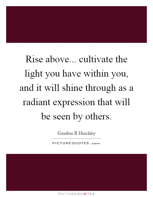 Rise above... cultivate the light you have within you, and it will shine through as a radiant expression that will be seen by others Picture Quote #1