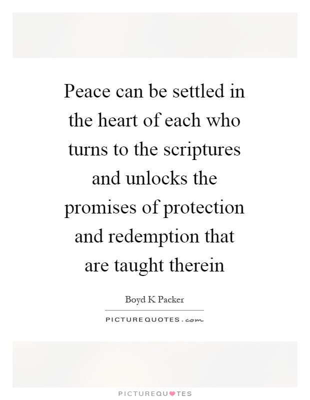 Peace can be settled in the heart of each who turns to the scriptures and unlocks the promises of protection and redemption that are taught therein Picture Quote #1
